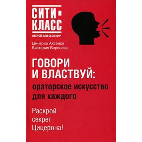 Дмитрий Аксенов, Виктория Борисова «Говори и властвуй: ораторское искусство для каждого»