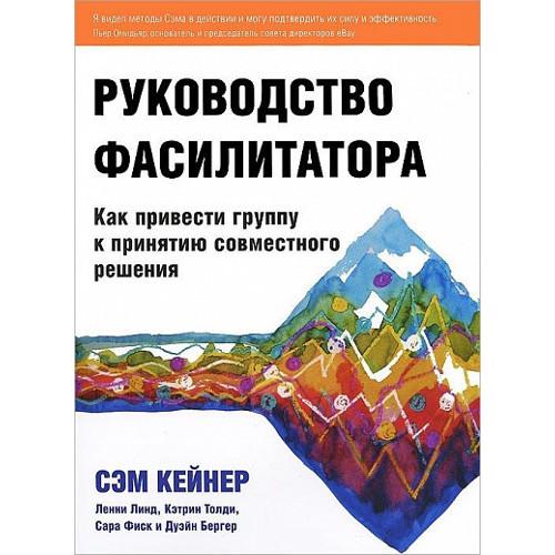 Сэм Кейнер «Руководство фасилитатора. Как привести группу к принятию совместного решения»